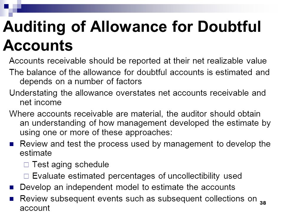 38 Auditing of Allowance for Doubtful Accounts Accounts receivable should be reported at their net realizable value The balance of the allowance for d