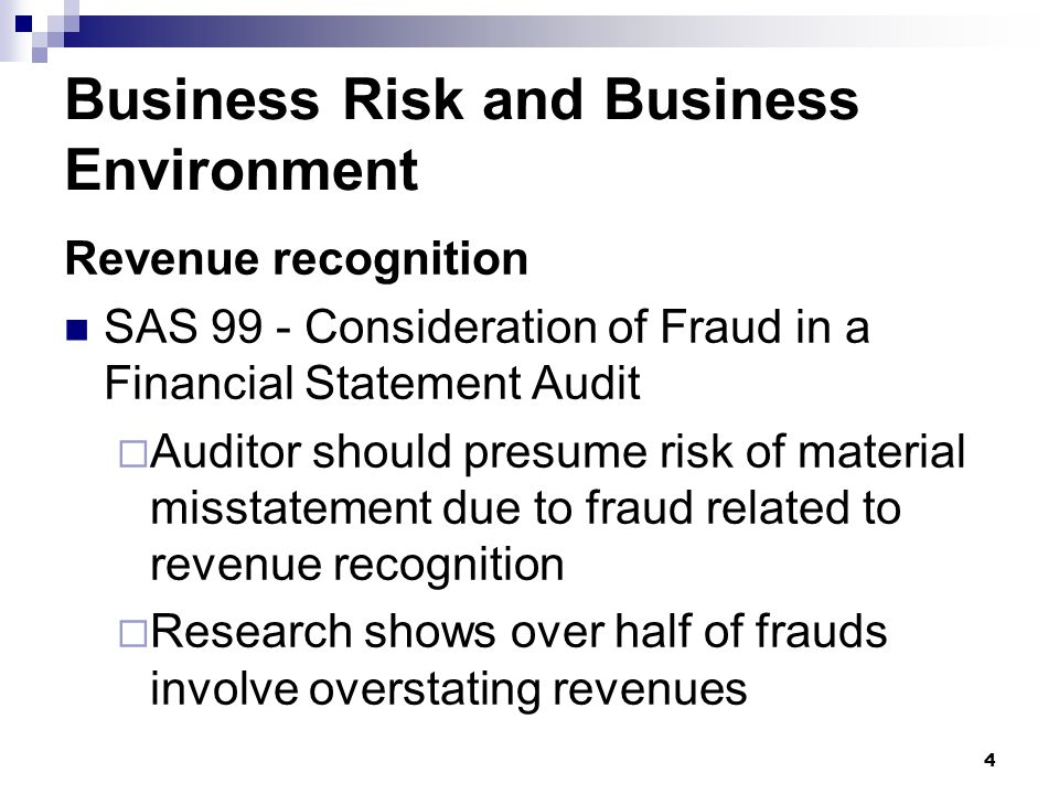 4 Business Risk and Business Environment Revenue recognition SAS 99 - Consideration of Fraud in a Financial Statement Audit  Auditor should presume r