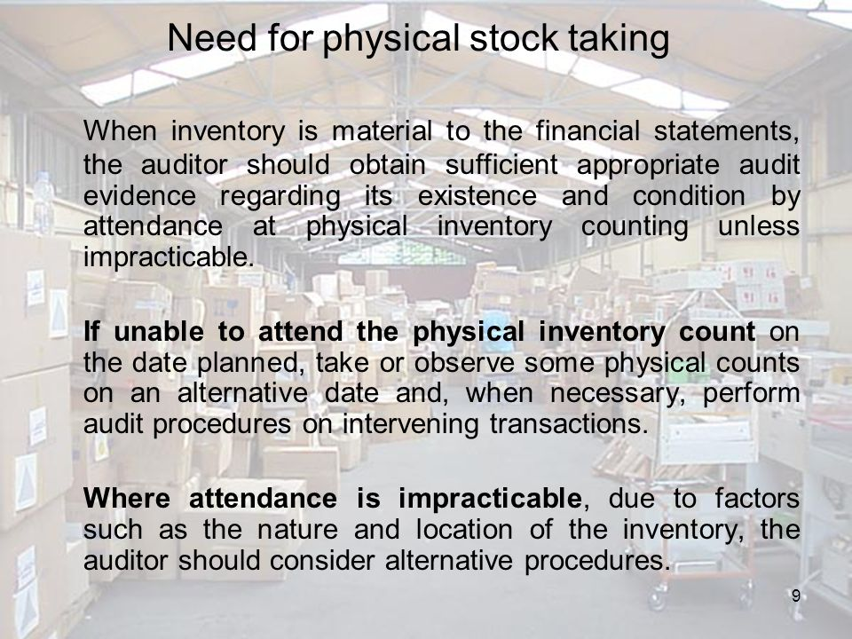 10 General Considerations for Stock Taking In planning attendance at the physical inventory count or the alternative procedures, the auditor considers the following: –The risks of material misstatement related to inventory.