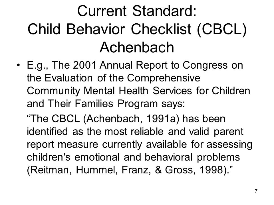 8 Characteristics of the CBCL 133 items: Argues A Lot ; Depressed, Withdrawn not true=0, somewhat or sometimes true =1, very true or often true=2 Parent Report, Youth Self-Report, Teacher Report Total Problems Score; Broad Band (Internalizing, Externalizing); Narrow Band (e.g., Attention Problems/Hyperactivity, Oppositional Defiant, and Somatization) Raw Score, T-Score Clinical Cutoff: Internalizing, Externalizing, and Total Problems scale T-scores are considered in the clinical range if they are above 63, while scores from 60 to 63 are borderline.