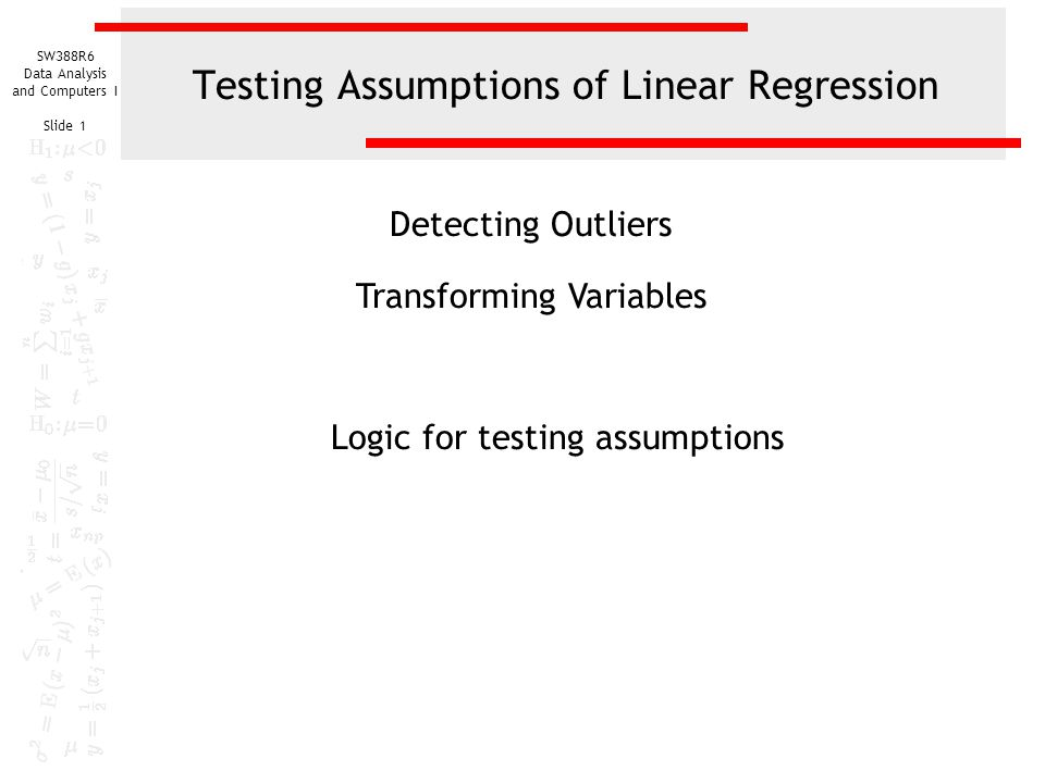 SW388R6 Data Analysis and Computers I Slide 1 Testing Assumptions of Linear Regression Detecting Outliers Transforming Variables Logic for testing ass