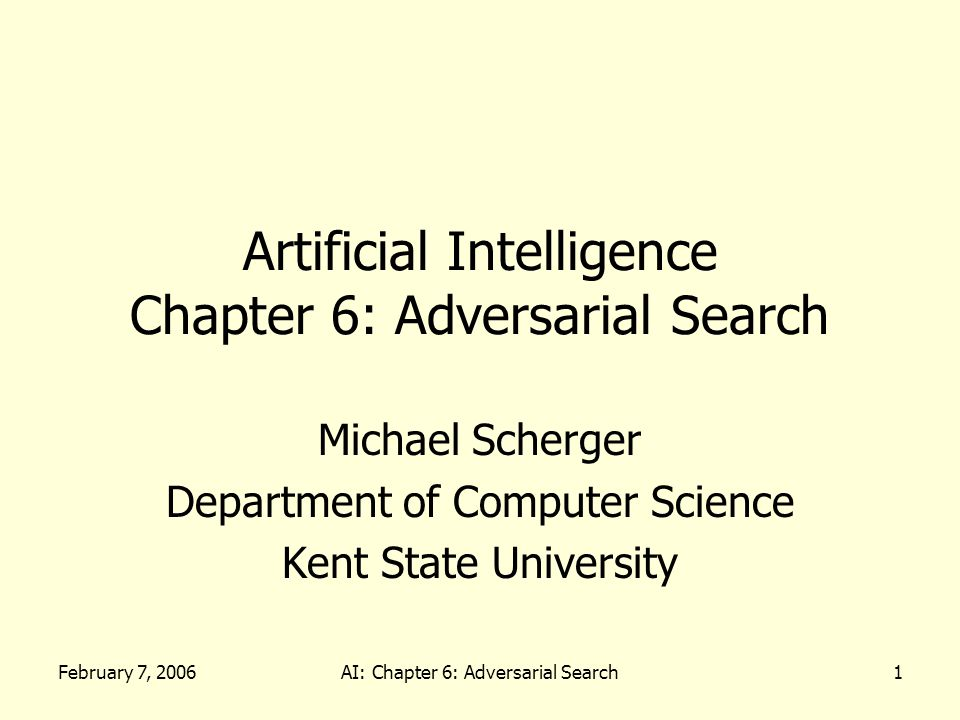 February 7, 2006AI: Chapter 6: Adversarial Search1 Artificial Intelligence Chapter 6: Adversarial Search Michael Scherger Department of Computer Science Kent State University