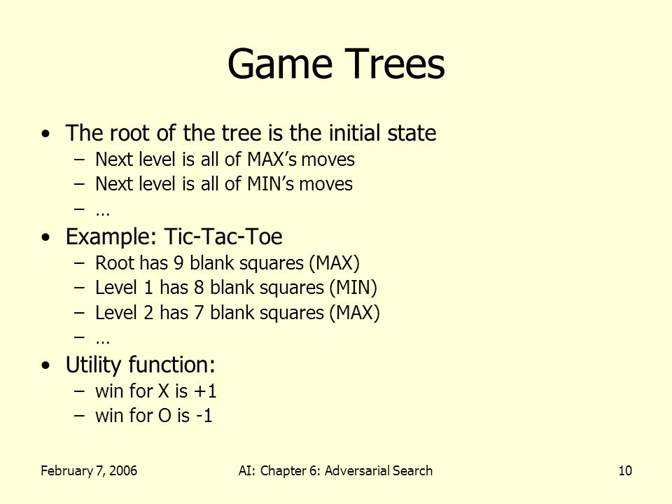 February 7, 2006AI: Chapter 6: Adversarial Search10 Game Trees The root of the tree is the initial state –Next level is all of MAX's moves –Next level is all of MIN's moves –… Example: Tic-Tac-Toe –Root has 9 blank squares (MAX) –Level 1 has 8 blank squares (MIN) –Level 2 has 7 blank squares (MAX) –… Utility function: –win for X is +1 –win for O is -1