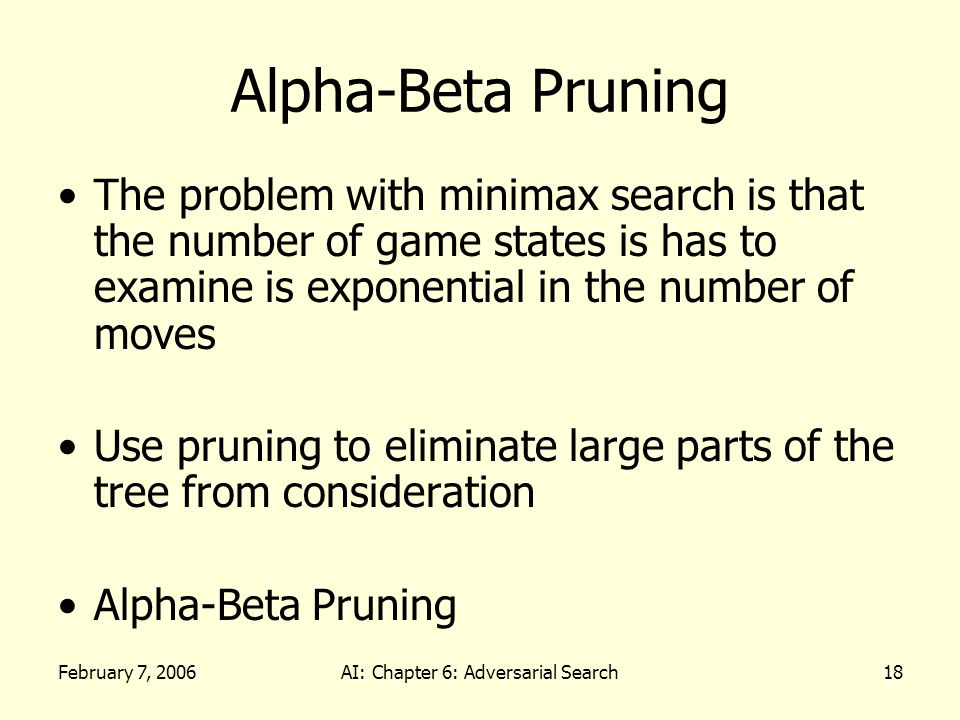February 7, 2006AI: Chapter 6: Adversarial Search18 Alpha-Beta Pruning The problem with minimax search is that the number of game states is has to examine is exponential in the number of moves Use pruning to eliminate large parts of the tree from consideration Alpha-Beta Pruning