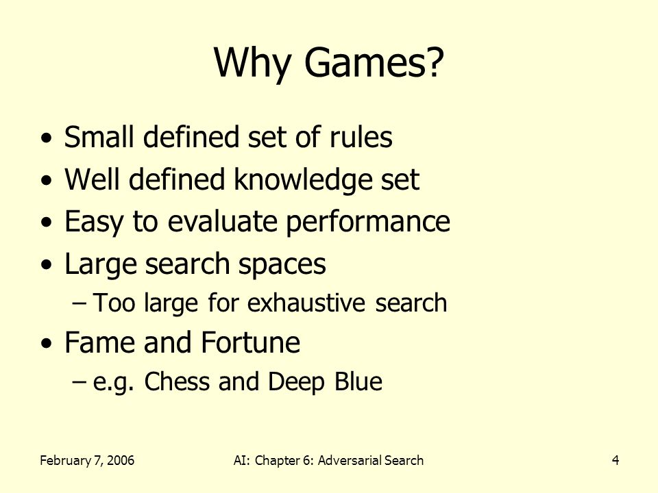 February 7, 2006AI: Chapter 6: Adversarial Search5 Games as Search Problems Games have a state space search –Each potential board or game position is a state –Each possible move is an operation to another state –The state space can be HUGE!!!!!!.