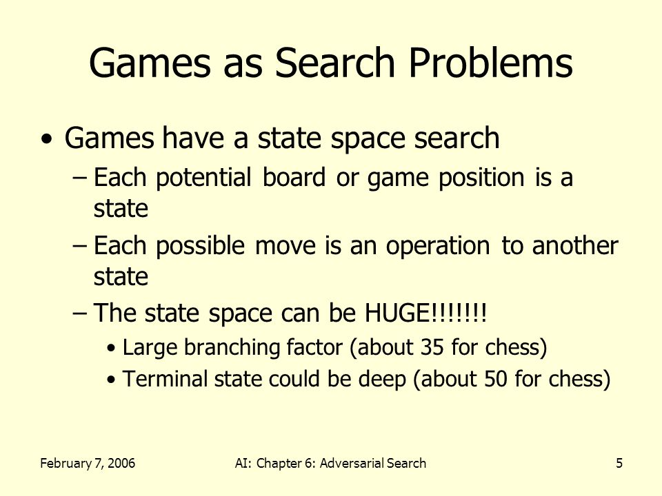 February 7, 2006AI: Chapter 6: Adversarial Search16 Resource Limits Suppose there are 100 seconds, explore 10 4 nodes / second 10 6 nodes per move Standard approach –Cutoff test – depth limit quiesence search – values that do not seem to change –Change the evaluation function