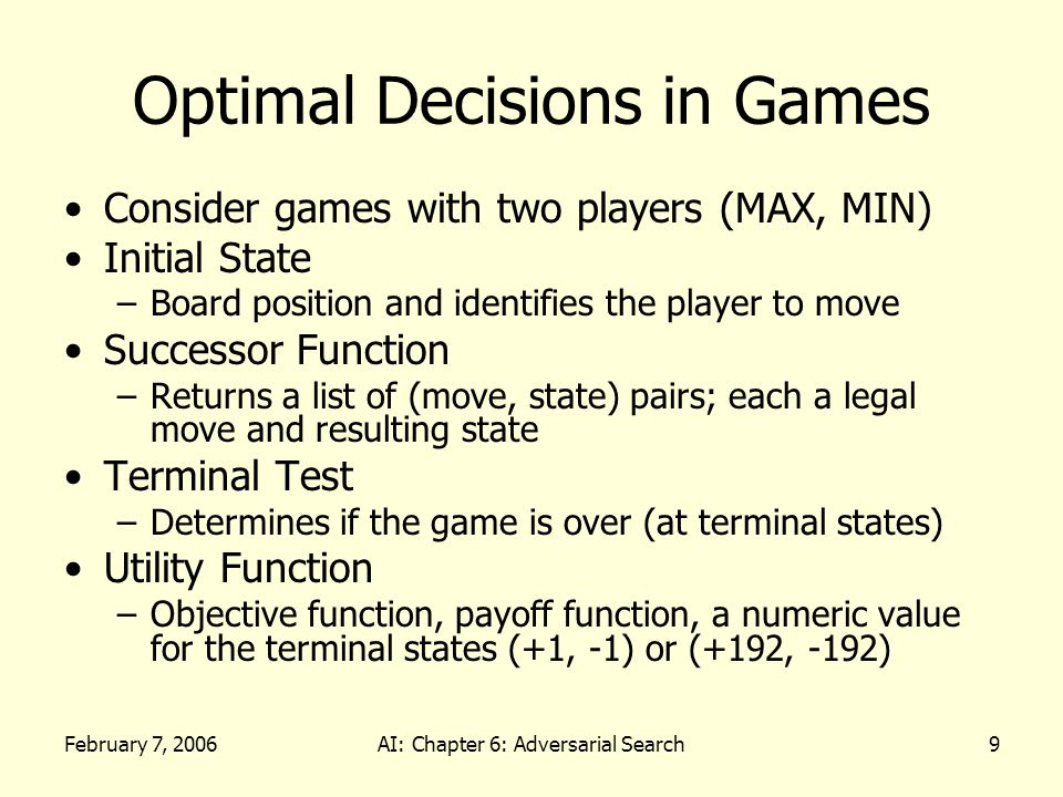 February 7, 2006AI: Chapter 6: Adversarial Search9 Optimal Decisions in Games Consider games with two players (MAX, MIN) Initial State –Board position