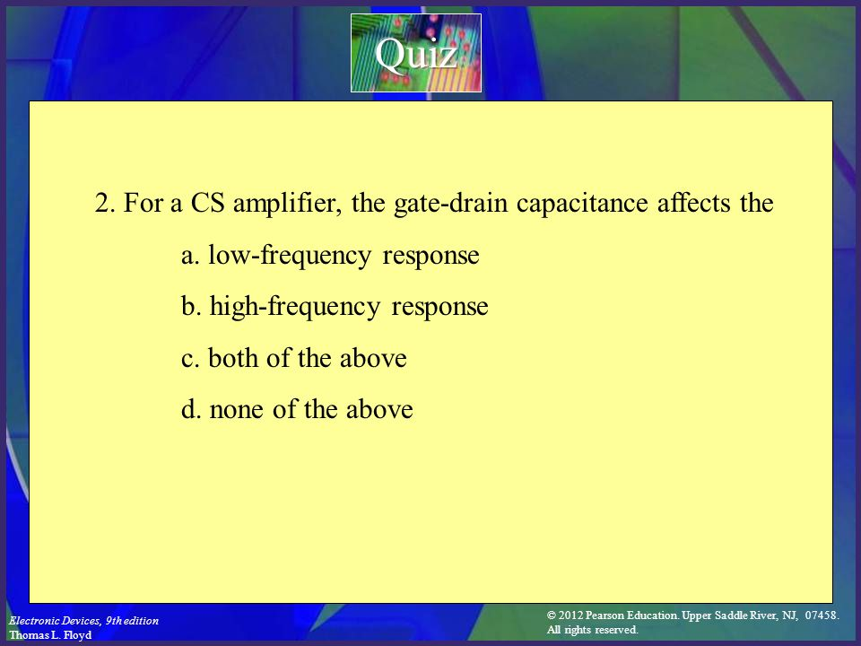 © 2012 Pearson Education. Upper Saddle River, NJ, 07458. All rights reserved. Electronic Devices, 9th edition Thomas L. Floyd 2. For a CS amplifier, t