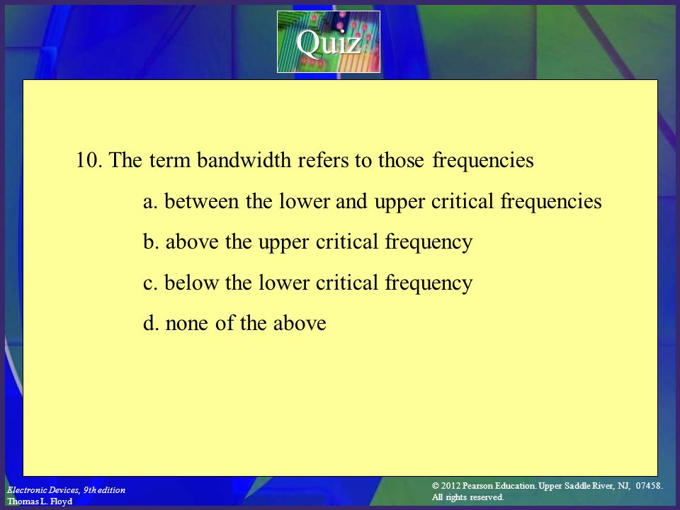 © 2012 Pearson Education. Upper Saddle River, NJ, 07458. All rights reserved. Electronic Devices, 9th edition Thomas L. Floyd 10. The term bandwidth r