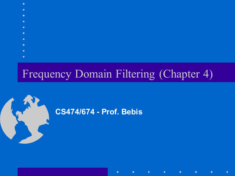 Frequency Domain Filtering (Chapter 4) CS474/674 - Prof. Bebis