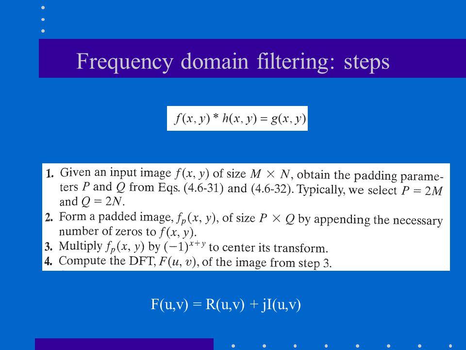 Frequency domain filtering: steps F(u,v) = R(u,v) + jI(u,v)