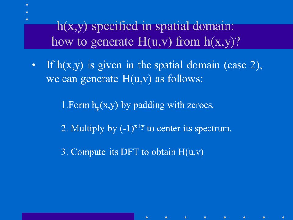 h(x,y) specified in spatial domain: how to generate H(u,v) from h(x,y).