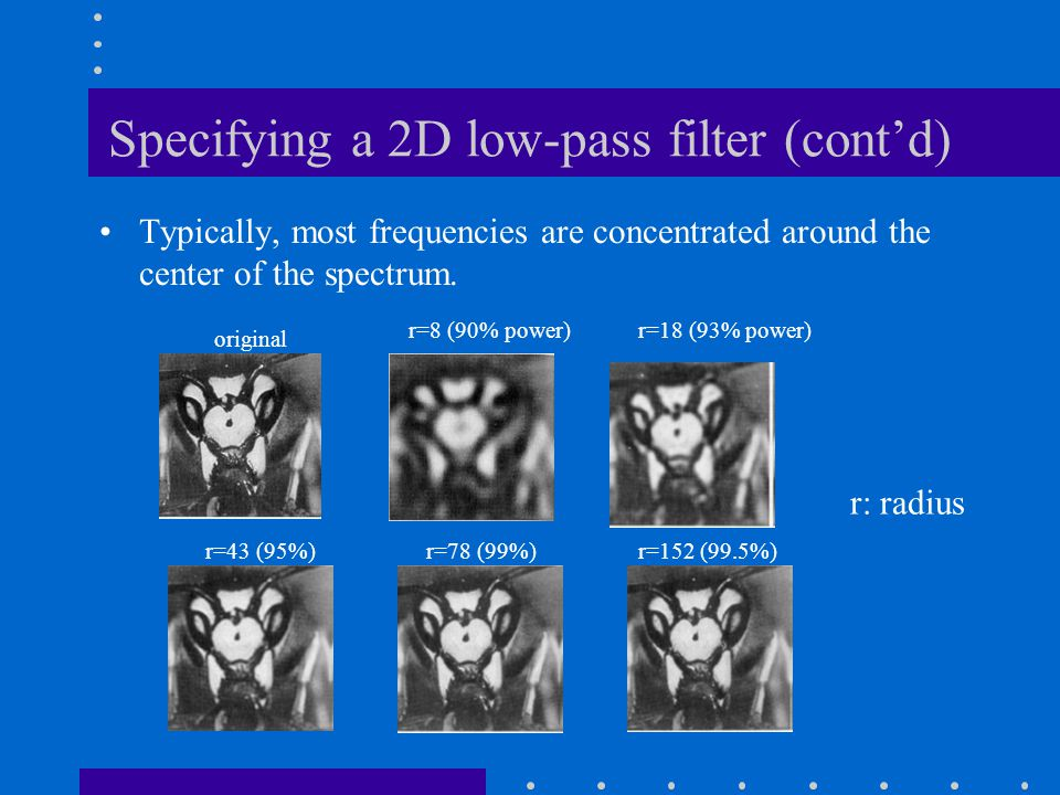 Specifying a 2D low-pass filter (cont'd) Typically, most frequencies are concentrated around the center of the spectrum.