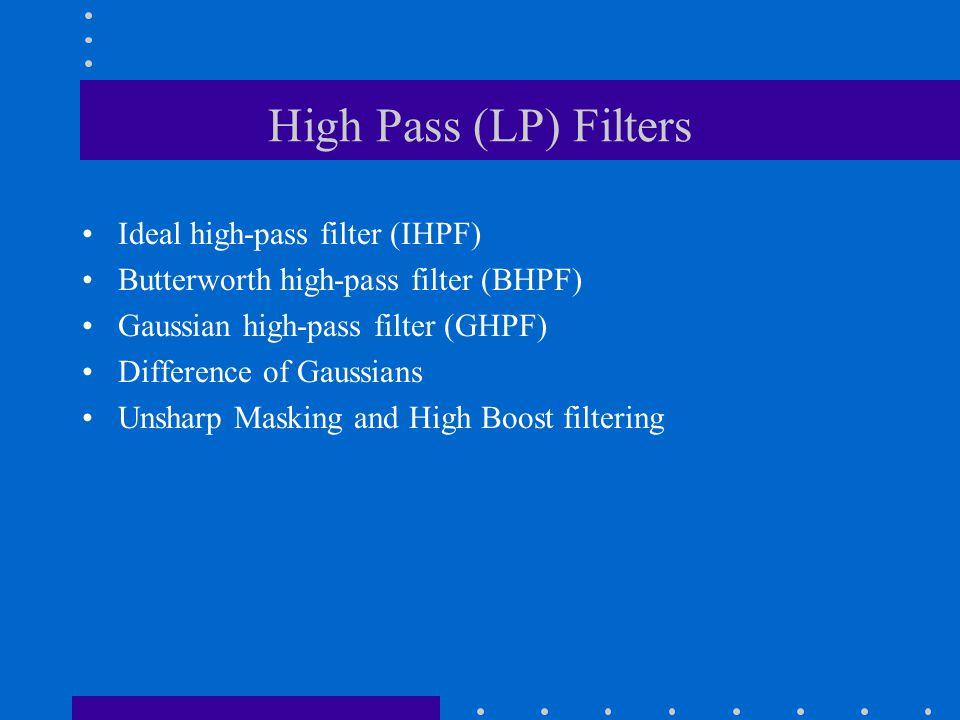 High Pass (LP) Filters Ideal high-pass filter (IHPF) Butterworth high-pass filter (BHPF) Gaussian high-pass filter (GHPF) Difference of Gaussians Unsharp Masking and High Boost filtering