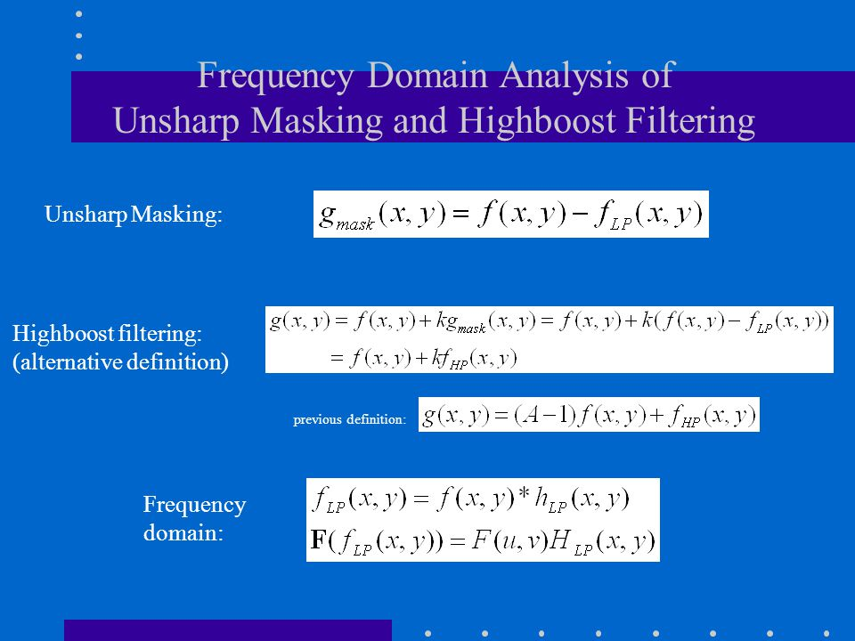 Frequency Domain Analysis of Unsharp Masking and Highboost Filtering Unsharp Masking: Highboost filtering: (alternative definition) Frequency domain: previous definition: