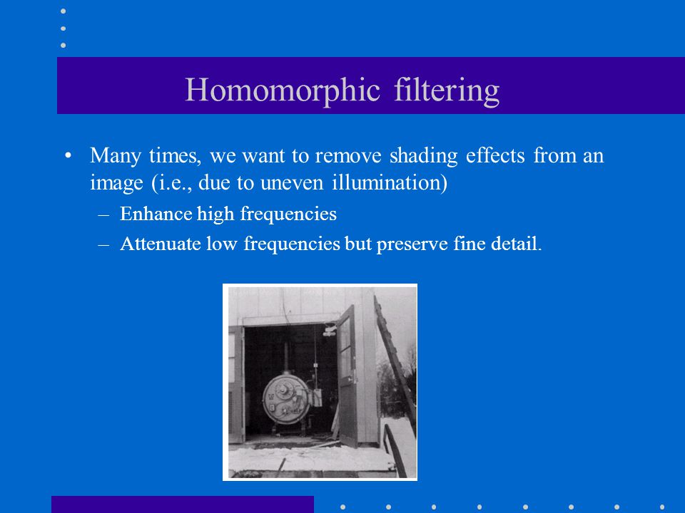 Homomorphic filtering Many times, we want to remove shading effects from an image (i.e., due to uneven illumination) –Enhance high frequencies –Attenuate low frequencies but preserve fine detail.