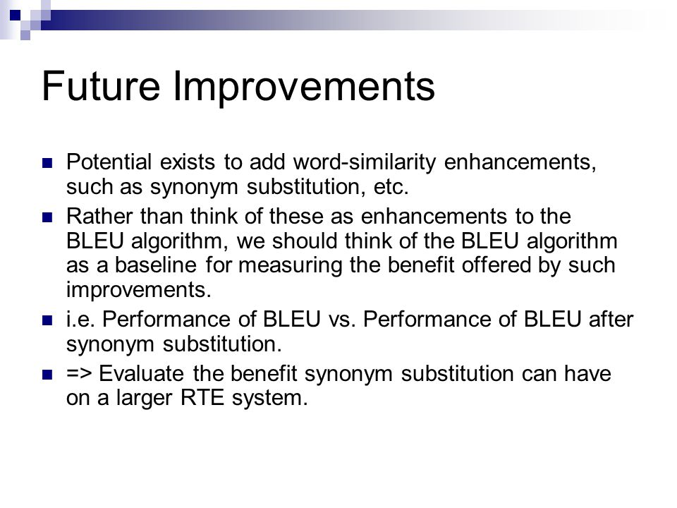 Future Improvements Potential exists to add word-similarity enhancements, such as synonym substitution, etc. Rather than think of these as enhancement