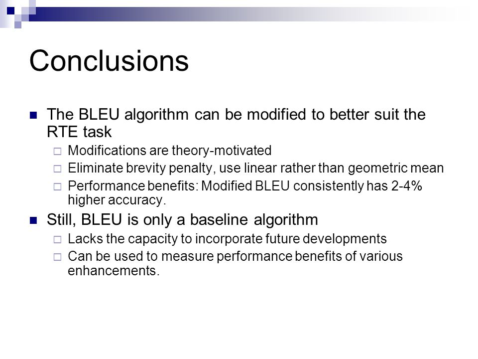 Conclusions The BLEU algorithm can be modified to better suit the RTE task  Modifications are theory-motivated  Eliminate brevity penalty, use linea