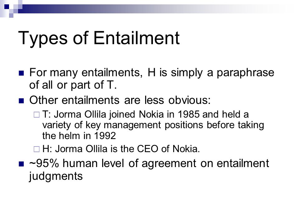 Types of Entailment For many entailments, H is simply a paraphrase of all or part of T. Other entailments are less obvious:  T: Jorma Ollila joined N