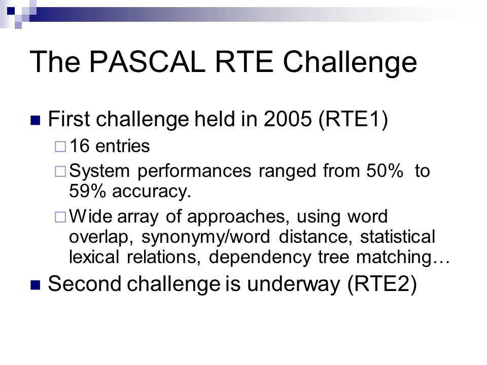The PASCAL RTE Challenge First challenge held in 2005 (RTE1)  16 entries  System performances ranged from 50% to 59% accuracy.  Wide array of appro