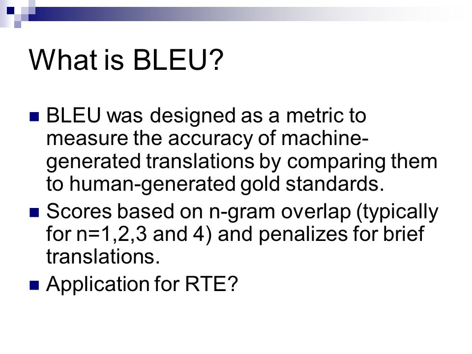 What is BLEU? BLEU was designed as a metric to measure the accuracy of machine- generated translations by comparing them to human-generated gold stand