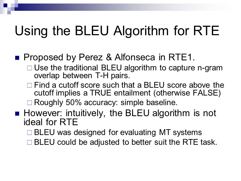 Using the BLEU Algorithm for RTE Proposed by Perez & Alfonseca in RTE1.  Use the traditional BLEU algorithm to capture n-gram overlap between T-H pai