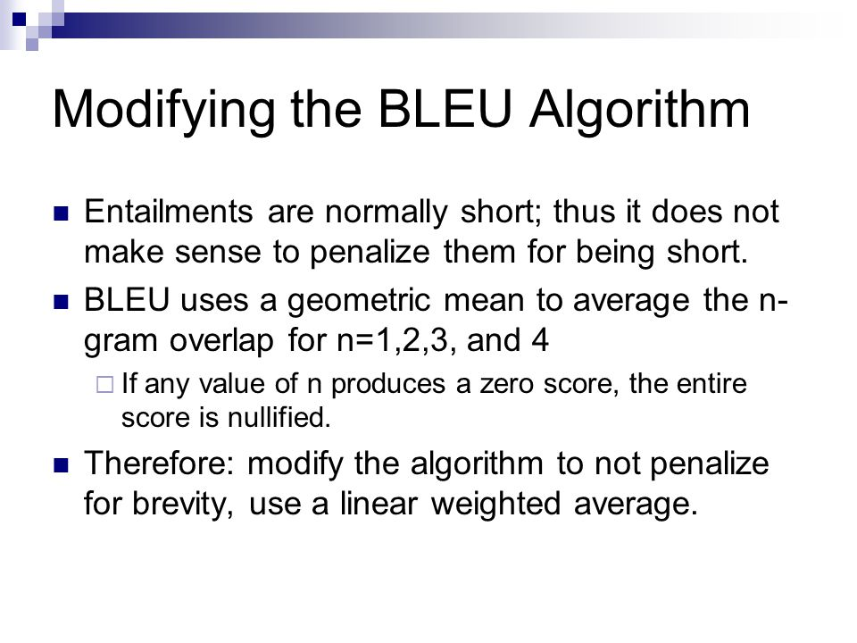 Modifying the BLEU Algorithm Entailments are normally short; thus it does not make sense to penalize them for being short. BLEU uses a geometric mean