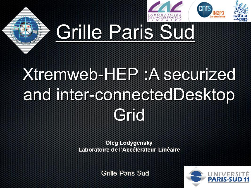 Grille Paris Sud Xtremweb-HEP :A securized and inter-connectedDesktop Grid Grille Paris Sud Oleg Lodygensky Laboratoire de l'Accélérateur Linéaire Oleg Lodygensky Laboratoire de l'Accélérateur Linéaire