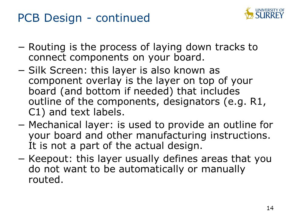 14 PCB Design - continued −Routing is the process of laying down tracks to connect components on your board.
