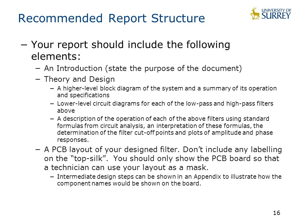 16 Recommended Report Structure −Your report should include the following elements: −An Introduction (state the purpose of the document) −Theory and Design −A higher-level block diagram of the system and a summary of its operation and specifications −Lower-level circuit diagrams for each of the low-pass and high-pass filters above −A description of the operation of each of the above filters using standard formulas from circuit analysis, an interpretation of these formulas, the determination of the filter cut-off points and plots of amplitude and phase responses.