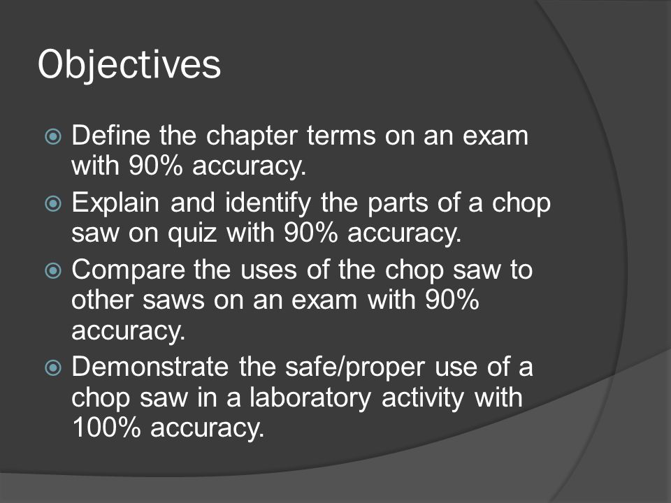 Objectives DDefine the chapter terms on an exam with 90% accuracy. EExplain and identify the parts of a chop saw on quiz with 90% accuracy. CCom