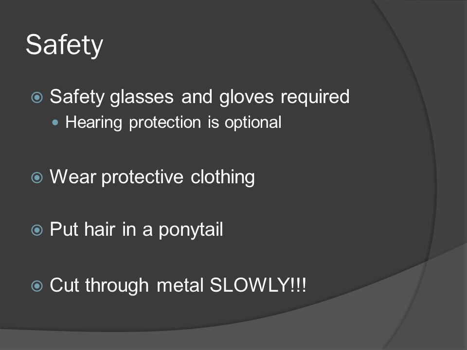 Safety  Safety glasses and gloves required Hearing protection is optional  Wear protective clothing  Put hair in a ponytail  Cut through metal SLO