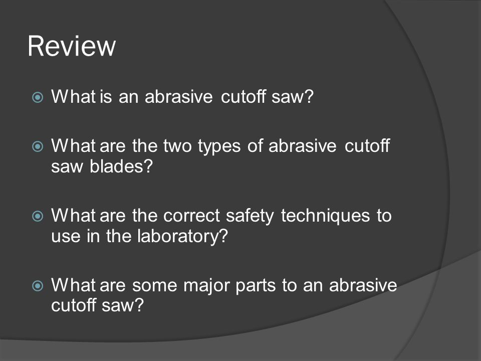 Review  What is an abrasive cutoff saw?  What are the two types of abrasive cutoff saw blades?  What are the correct safety techniques to use in th