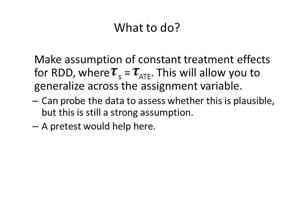 What to do? Make assumption of constant treatment effects for RDD, where s = ATE. This will allow you to generalize across the assignment variable. –