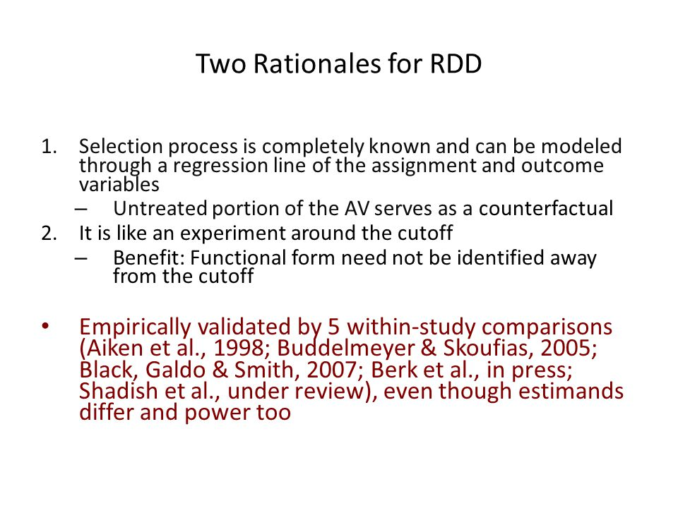 Two Rationales for RDD 1.Selection process is completely known and can be modeled through a regression line of the assignment and outcome variables –