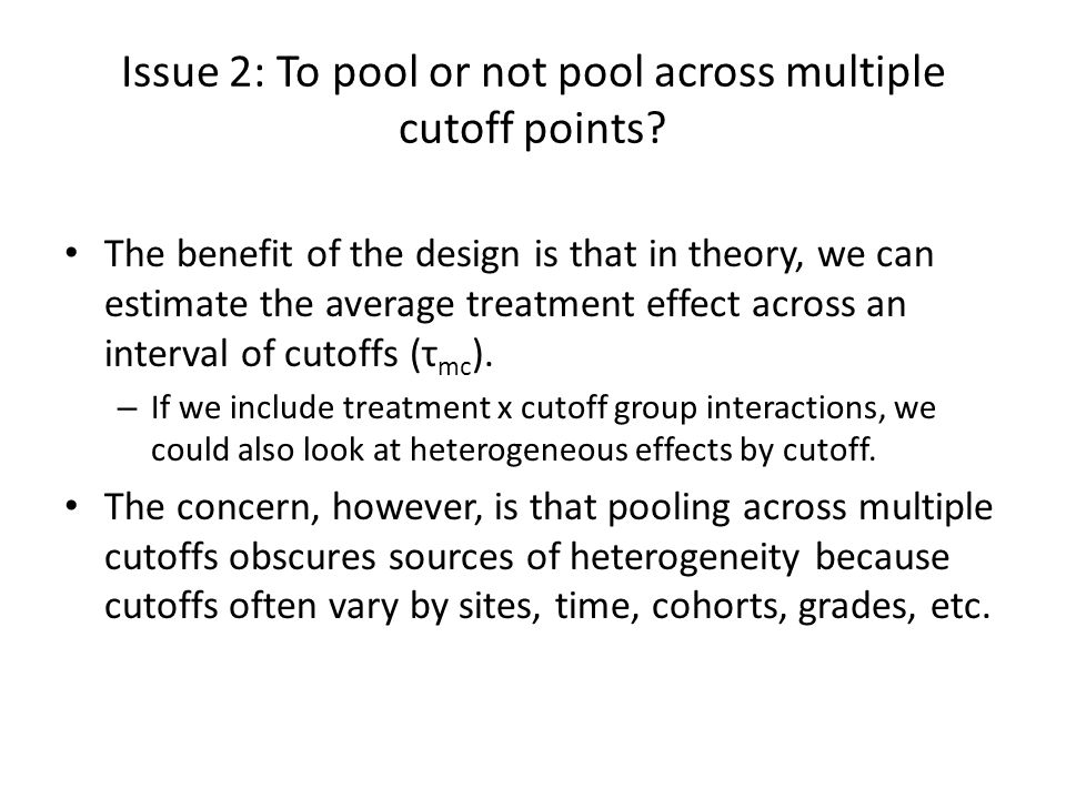 Issue 2: To pool or not pool across multiple cutoff points? The benefit of the design is that in theory, we can estimate the average treatment effect