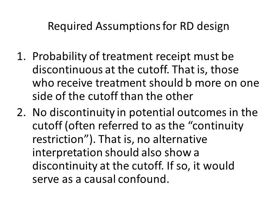 Required Assumptions for RD design 1.Probability of treatment receipt must be discontinuous at the cutoff. That is, those who receive treatment should