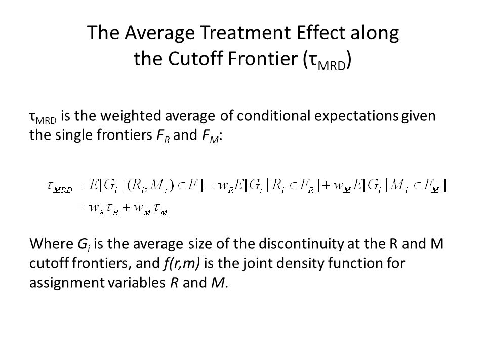 The Average Treatment Effect along the Cutoff Frontier (τ MRD ) τ MRD is the weighted average of conditional expectations given the single frontiers F