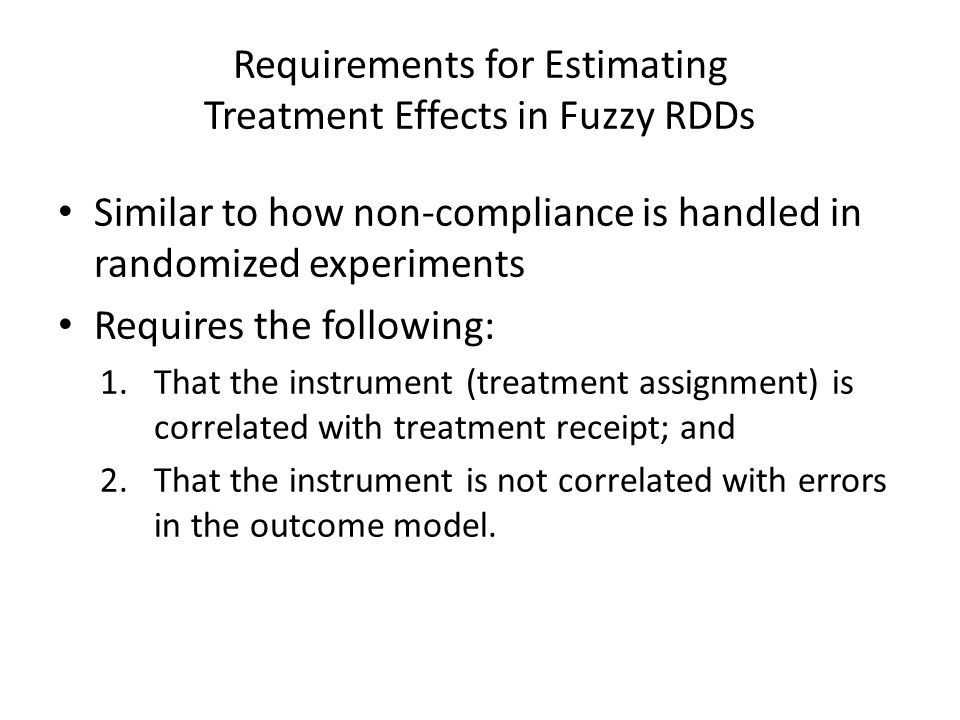 Requirements for Estimating Treatment Effects in Fuzzy RDDs Similar to how non-compliance is handled in randomized experiments Requires the following: