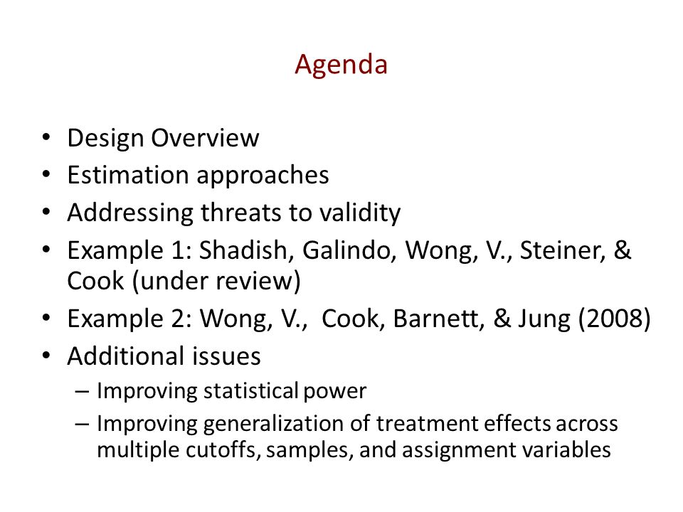 Agenda Design Overview Estimation approaches Addressing threats to validity Example 1: Shadish, Galindo, Wong, V., Steiner, & Cook (under review) Exam