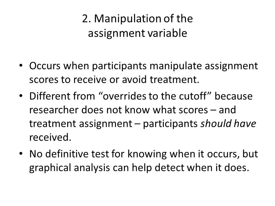 """2. Manipulation of the assignment variable Occurs when participants manipulate assignment scores to receive or avoid treatment. Different from """"overri"""