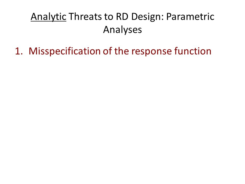 Analytic Threats to RD Design: Parametric Analyses 1.Misspecification of the response function