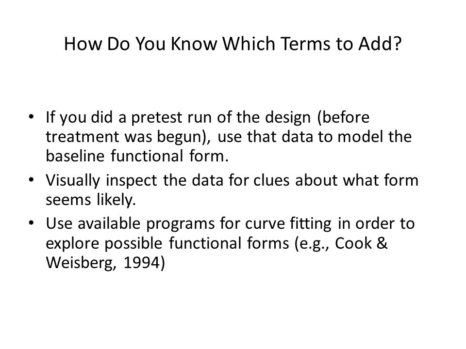 How Do You Know Which Terms to Add? If you did a pretest run of the design (before treatment was begun), use that data to model the baseline functiona