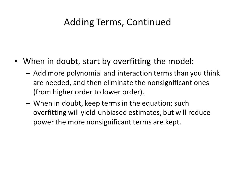 Adding Terms, Continued When in doubt, start by overfitting the model: – Add more polynomial and interaction terms than you think are needed, and then