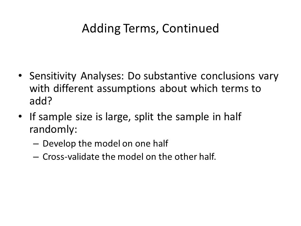 Adding Terms, Continued Sensitivity Analyses: Do substantive conclusions vary with different assumptions about which terms to add? If sample size is l