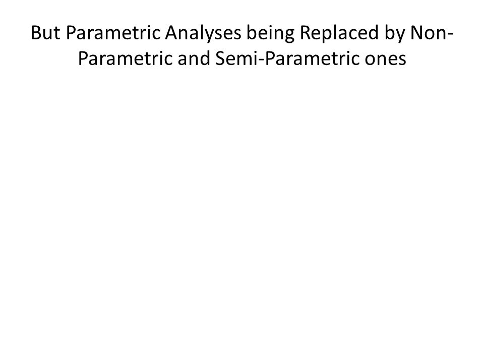 But Parametric Analyses being Replaced by Non- Parametric and Semi-Parametric ones