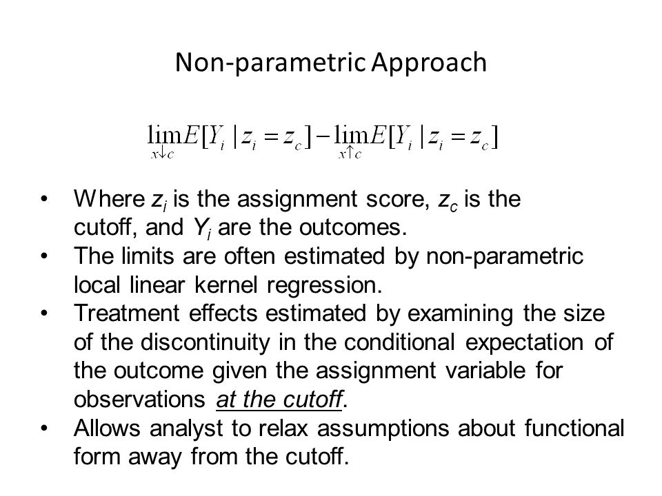 Non-parametric Approach Where z i is the assignment score, z c is the cutoff, and Y i are the outcomes. The limits are often estimated by non-parametr