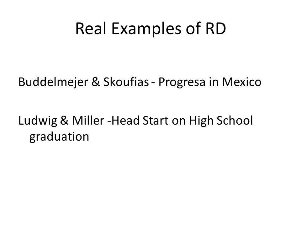 Real Examples of RD Buddelmejer & Skoufias - Progresa in Mexico Ludwig & Miller -Head Start on High School graduation