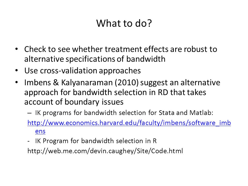 What to do? Check to see whether treatment effects are robust to alternative specifications of bandwidth Use cross-validation approaches Imbens & Kaly