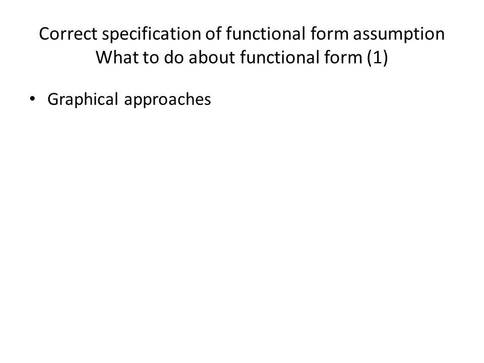 Correct specification of functional form assumption What to do about functional form (1) Graphical approaches